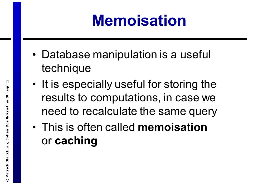 © Patrick Blackburn, Johan Bos & Kristina Striegnitz Memoisation Database manipulation is a useful technique It is especially useful for storing the results to computations, in case we need to recalculate the same query This is often called memoisation or caching