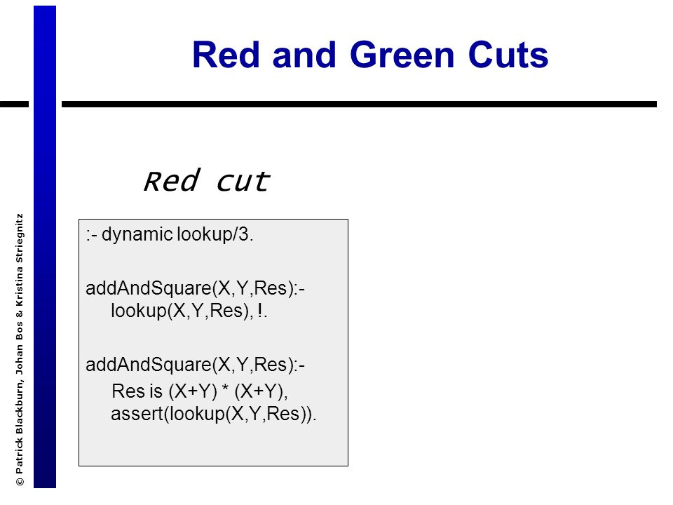 © Patrick Blackburn, Johan Bos & Kristina Striegnitz Red and Green Cuts :- dynamic lookup/3. addAndSquare(X,Y,Res):- lookup(X,Y,Res), !. addAndSquare(