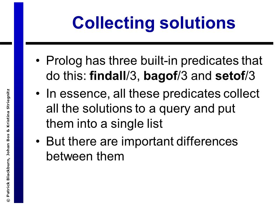© Patrick Blackburn, Johan Bos & Kristina Striegnitz Collecting solutions Prolog has three built-in predicates that do this: findall/3, bagof/3 and setof/3 In essence, all these predicates collect all the solutions to a query and put them into a single list But there are important differences between them