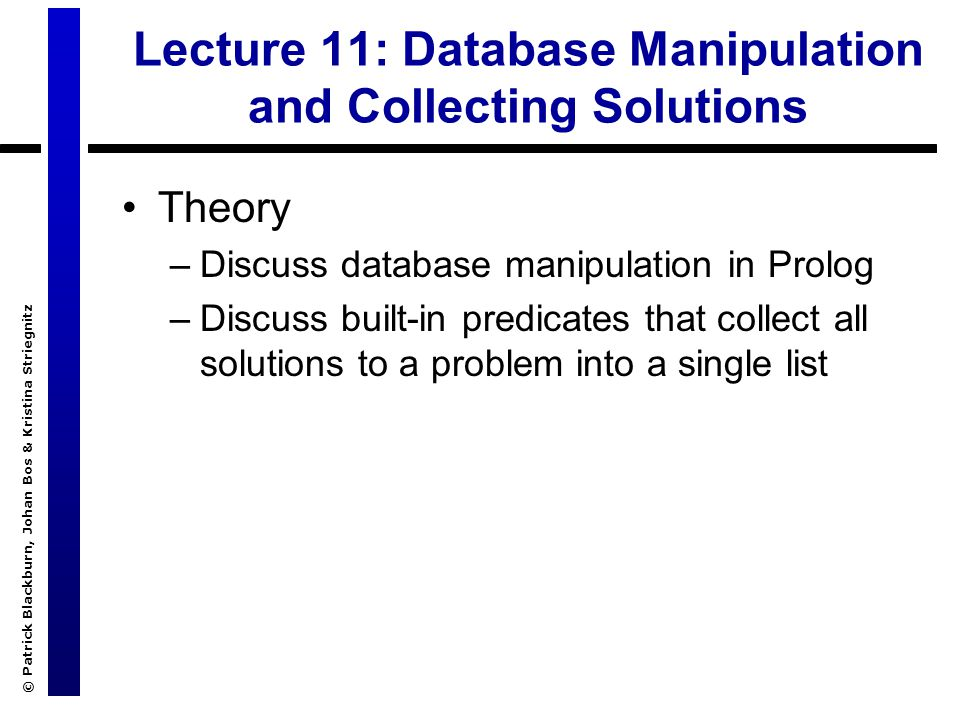 © Patrick Blackburn, Johan Bos & Kristina Striegnitz Lecture 11: Database Manipulation and Collecting Solutions Theory –Discuss database manipulation in Prolog –Discuss built-in predicates that collect all solutions to a problem into a single list