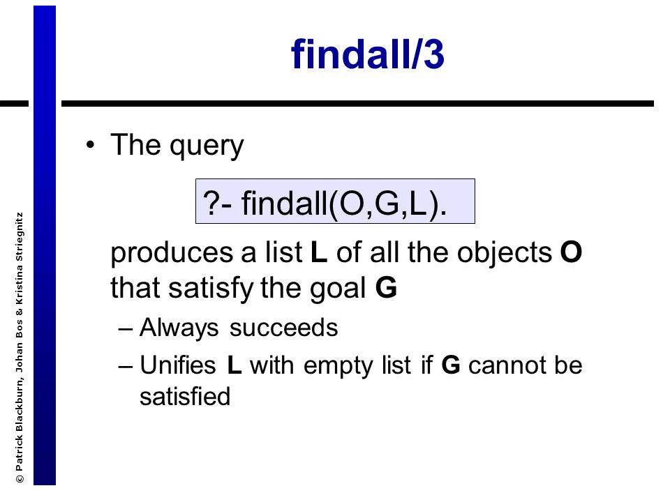 © Patrick Blackburn, Johan Bos & Kristina Striegnitz findall/3 The query produces a list L of all the objects O that satisfy the goal G –Always succeeds –Unifies L with empty list if G cannot be satisfied - findall(O,G,L).