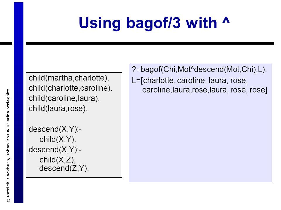 © Patrick Blackburn, Johan Bos & Kristina Striegnitz Using bagof/3 with ^ ?- bagof(Chi,Mot^descend(Mot,Chi),L). L=[charlotte, caroline, laura, rose, c