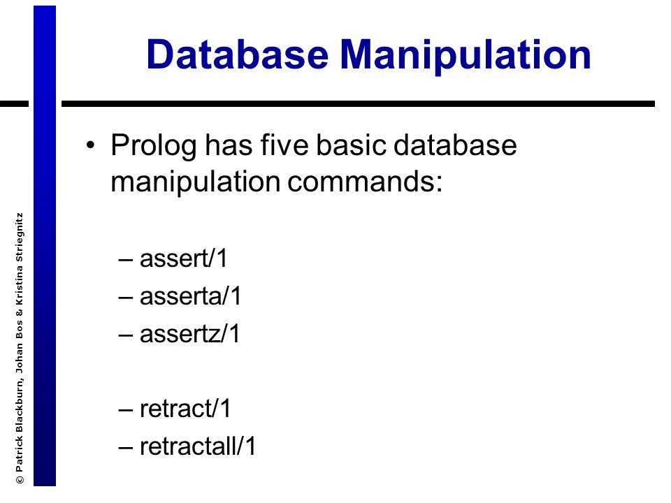 © Patrick Blackburn, Johan Bos & Kristina Striegnitz Database Manipulation Prolog has five basic database manipulation commands: –assert/1 –asserta/1 –assertz/1 –retract/1 –retractall/1