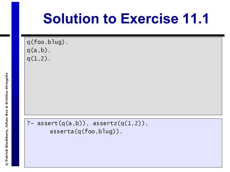 © Patrick Blackburn, Johan Bos & Kristina Striegnitz Solution to Exercise 11.1 q(foo,blug). q(a,b). q(1,2). ?- assert(q(a,b)), assertz(q(1,2)), assert