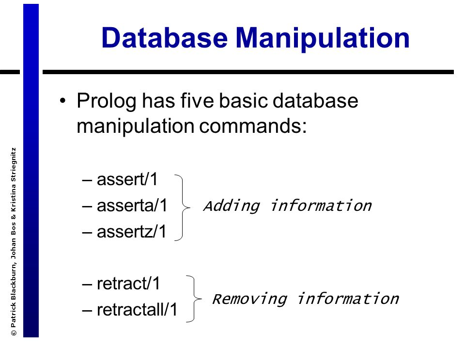 © Patrick Blackburn, Johan Bos & Kristina Striegnitz Database Manipulation Prolog has five basic database manipulation commands: –assert/1 –asserta/1 –assertz/1 –retract/1 –retractall/1 Adding information Removing information