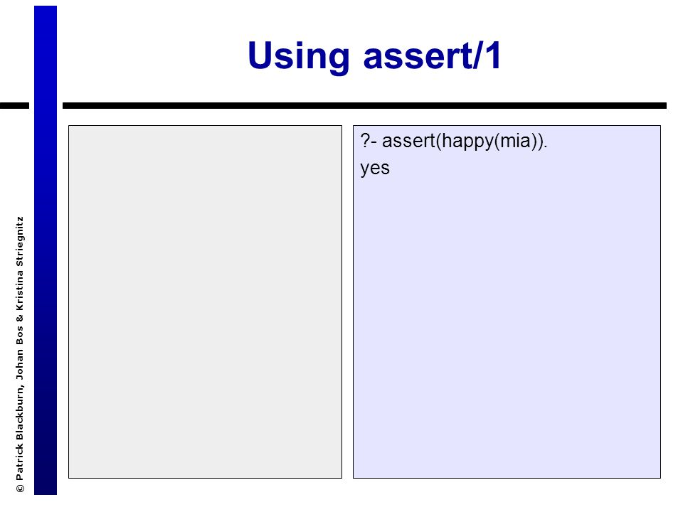 © Patrick Blackburn, Johan Bos & Kristina Striegnitz Using assert/1 ?- assert(happy(mia)). yes