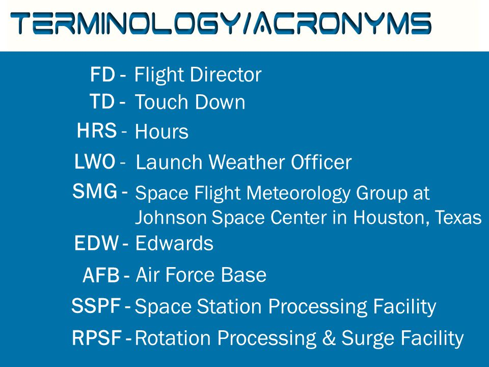 Terminology/Acronyms Flight Director Touch Down Hours Launch Weather Officer Space Flight Meteorology Group at Johnson Space Center in Houston, Texas Edwards Air Force Base Space Station Processing Facility Rotation Processing & Surge Facility FD - TD - HRS - LWO - SMG - EDW - AFB - SSPF - RPSF -