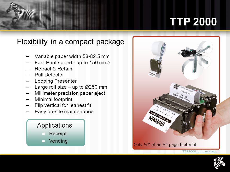 TTP 2000 Flexibility in a compact package – Variable paper width 58-82.5 mm – Fast Print speed - up to 150 mm/s – Retract & Retain – Pull Detector – Looping Presenter – Large roll size – up to Ø250 mm – Millimeter precision paper eject – Minimal footprint – Flip vertical for leanest fit – Easy on-site maintenance Only ¼ th of an A4 page footprint Applications Receipt Vending TTP2000 on the web