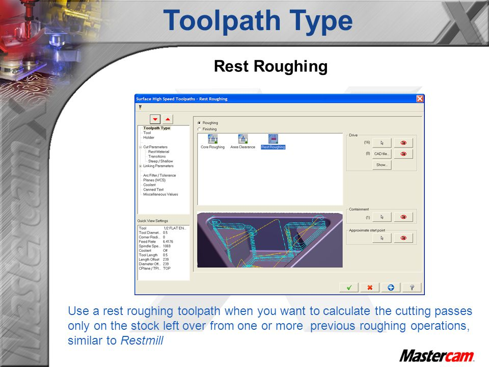 Toolpath Type Use a rest roughing toolpath when you want to calculate the cutting passes only on the stock left over from one or more previous roughin