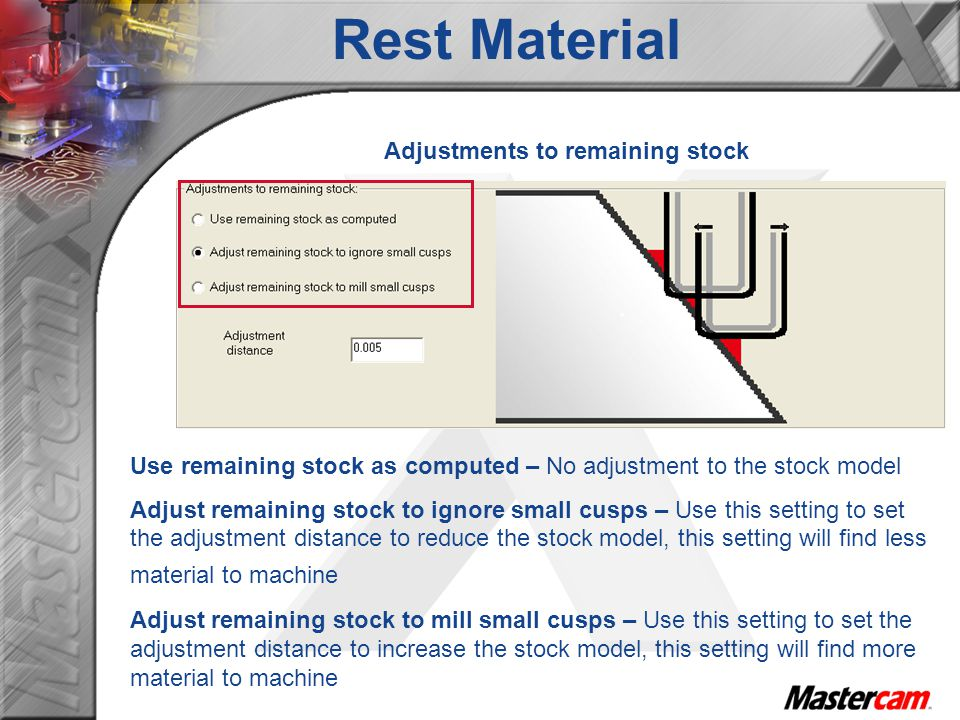 Adjustments to remaining stock Use remaining stock as computed – No adjustment to the stock model Adjust remaining stock to ignore small cusps – Use this setting to set the adjustment distance to reduce the stock model, this setting will find less material to machine Adjust remaining stock to mill small cusps – Use this setting to set the adjustment distance to increase the stock model, this setting will find more material to machine Rest Material