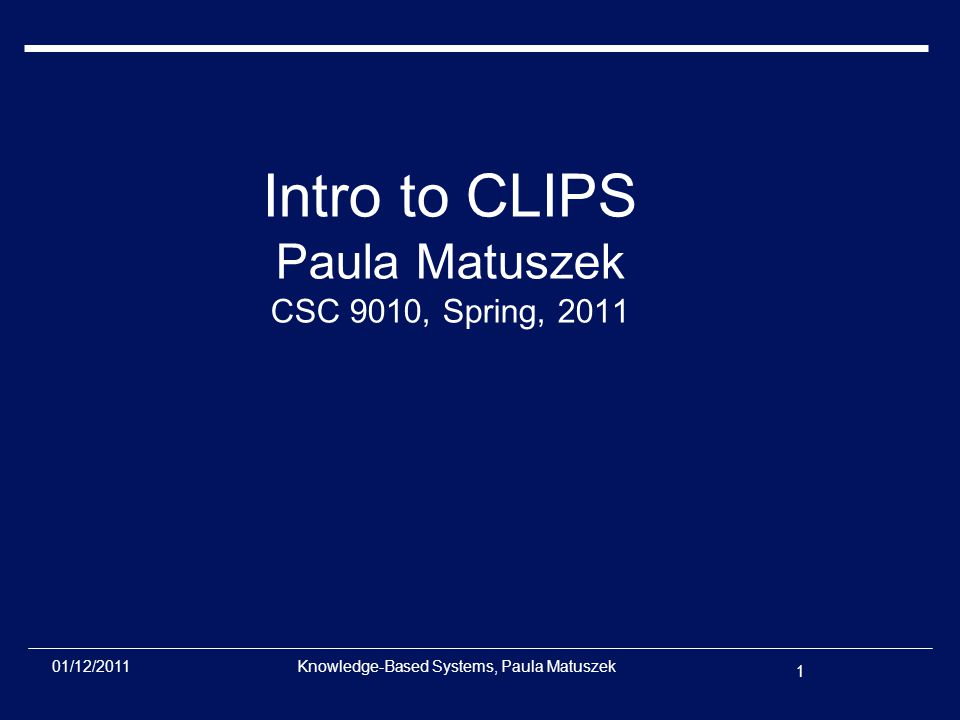 1 01/12/2011Knowledge-Based Systems, Paula Matuszek Intro to CLIPS Paula Matuszek CSC 9010, Spring, 2011