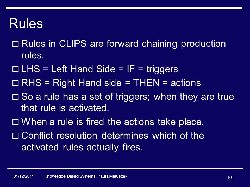 10 Knowledge-Based Systems, Paula Matuszek 01/12/2011 Rules  Rules in CLIPS are forward chaining production rules.