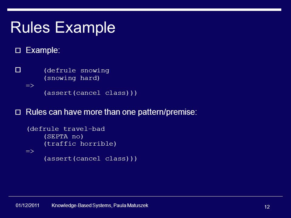 12 Knowledge-Based Systems, Paula Matuszek 01/12/2011 Rules Example  Example:  (defrule snowing (snowing hard) => (assert(cancel class)))  Rules can have more than one pattern/premise: (defrule travel-bad (SEPTA no) (traffic horrible) => (assert(cancel class)))