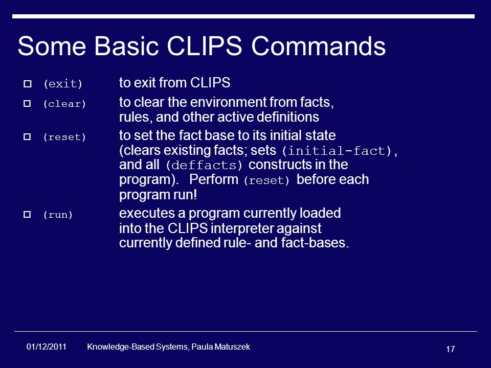 17 Knowledge-Based Systems, Paula Matuszek 01/12/2011 Some Basic CLIPS Commands  (exit) to exit from CLIPS  (clear) to clear the environment from facts, rules, and other active definitions  (reset) to set the fact base to its initial state (clears existing facts; sets (initial-fact), and all (deffacts) constructs in the program).