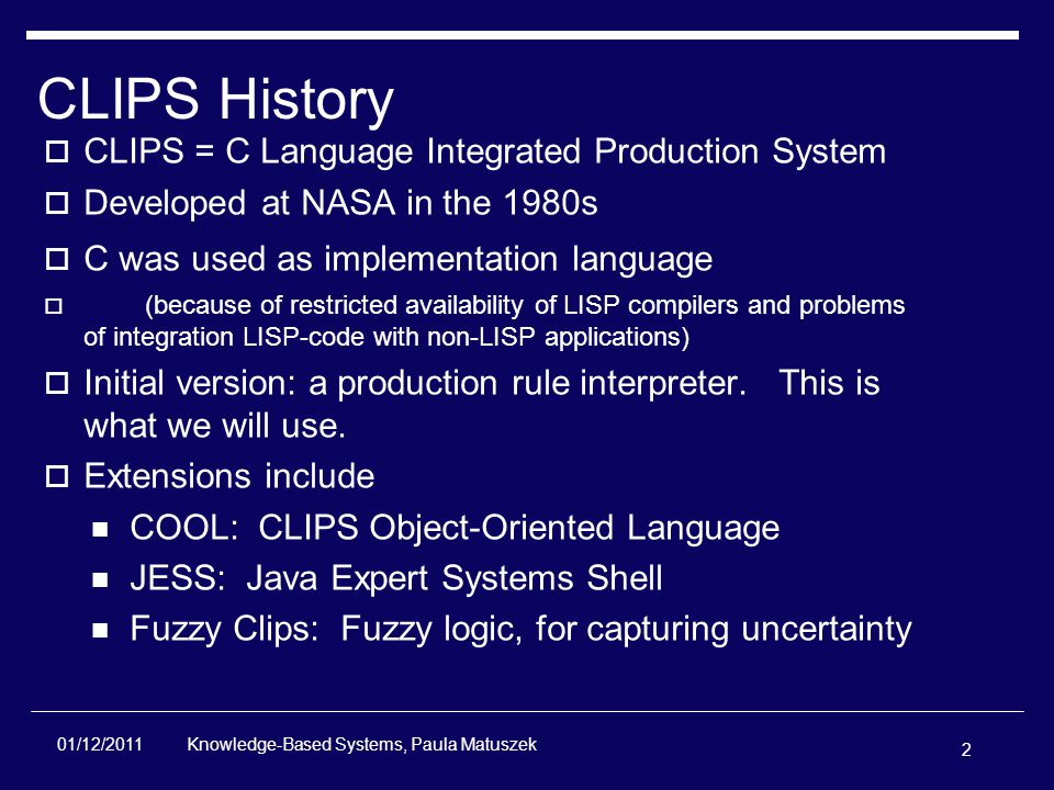 2 Knowledge-Based Systems, Paula Matuszek 01/12/2011 CLIPS History  CLIPS = C Language Integrated Production System  Developed at NASA in the 1980s  C was used as implementation language  (because of restricted availability of LISP compilers and problems of integration LISP-code with non-LISP applications)  Initial version: a production rule interpreter.
