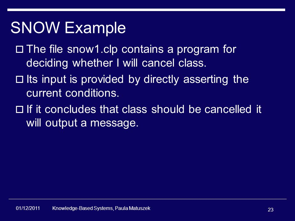 23 Knowledge-Based Systems, Paula Matuszek 01/12/2011 SNOW Example  The file snow1.clp contains a program for deciding whether I will cancel class.