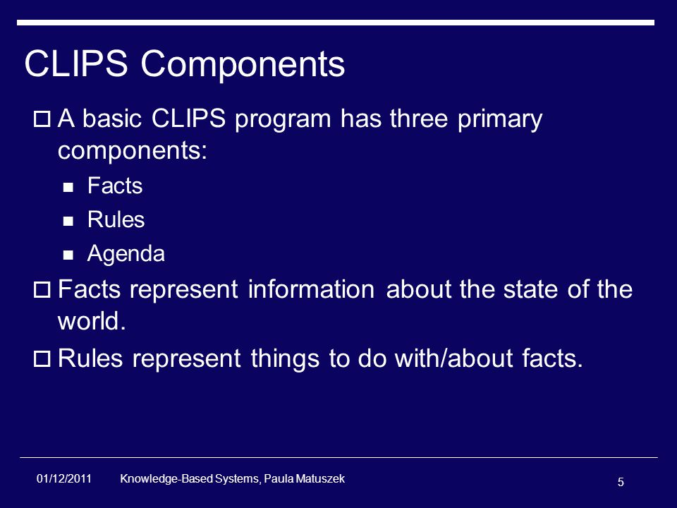 5 Knowledge-Based Systems, Paula Matuszek 01/12/2011 CLIPS Components  A basic CLIPS program has three primary components: Facts Rules Agenda  Facts represent information about the state of the world.