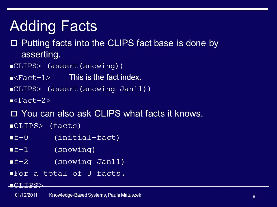 8 Knowledge-Based Systems, Paula Matuszek 01/12/2011 Adding Facts  Putting facts into the CLIPS fact base is done by asserting.