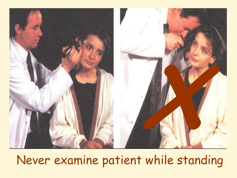 X Never examine patient while standing