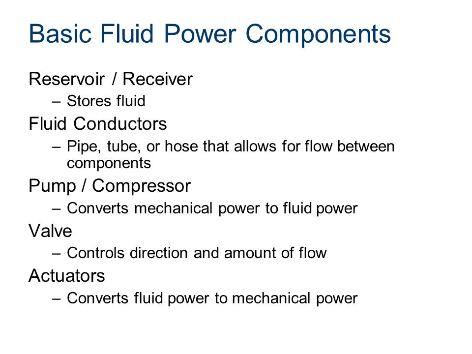 Basic Fluid Power Components Reservoir / Receiver –Stores fluid Fluid Conductors –Pipe, tube, or hose that allows for flow between components Pump / C