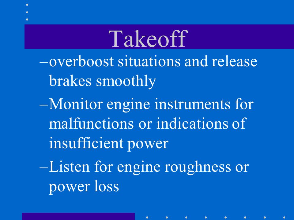 Takeoff –overboost situations and release brakes smoothly –Monitor engine instruments for malfunctions or indications of insufficient power –Listen fo