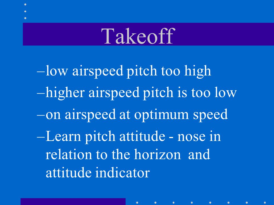 Takeoff –low airspeed pitch too high –higher airspeed pitch is too low –on airspeed at optimum speed –Learn pitch attitude - nose in relation to the h