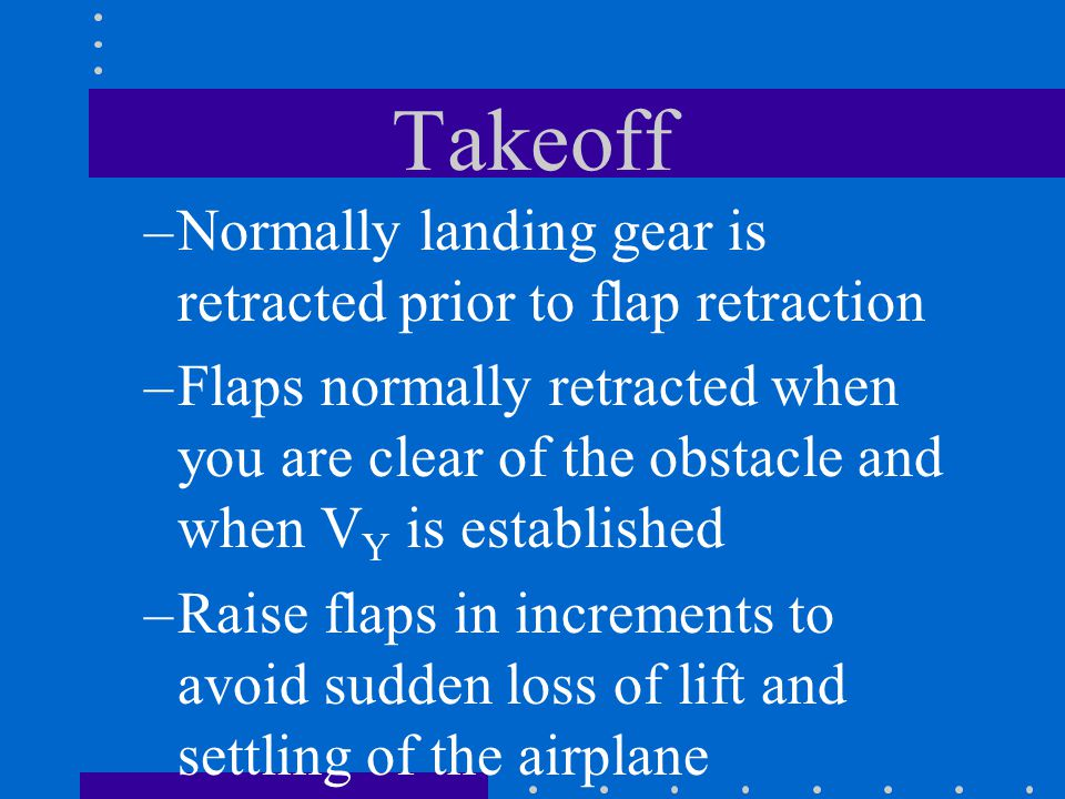 Takeoff –Normally landing gear is retracted prior to flap retraction –Flaps normally retracted when you are clear of the obstacle and when V Y is esta