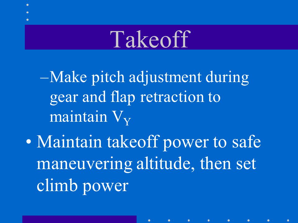 Takeoff –Make pitch adjustment during gear and flap retraction to maintain V Y Maintain takeoff power to safe maneuvering altitude, then set climb pow
