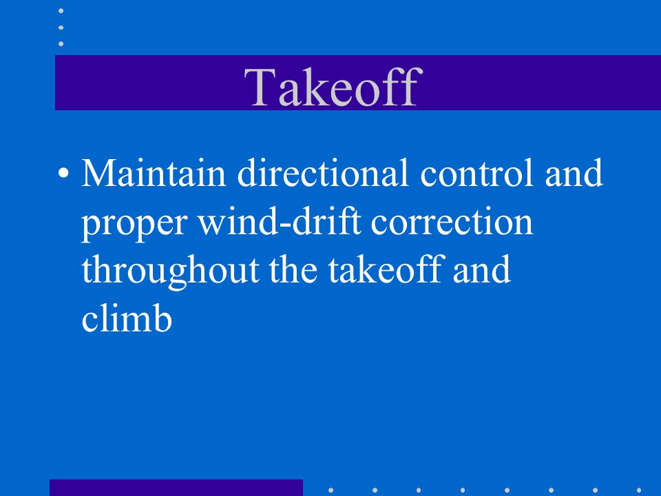 Takeoff Maintain directional control and proper wind-drift correction throughout the takeoff and climb
