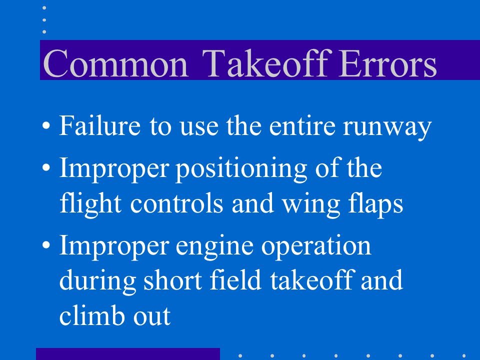 Common Takeoff Errors Failure to use the entire runway Improper positioning of the flight controls and wing flaps Improper engine operation during sho