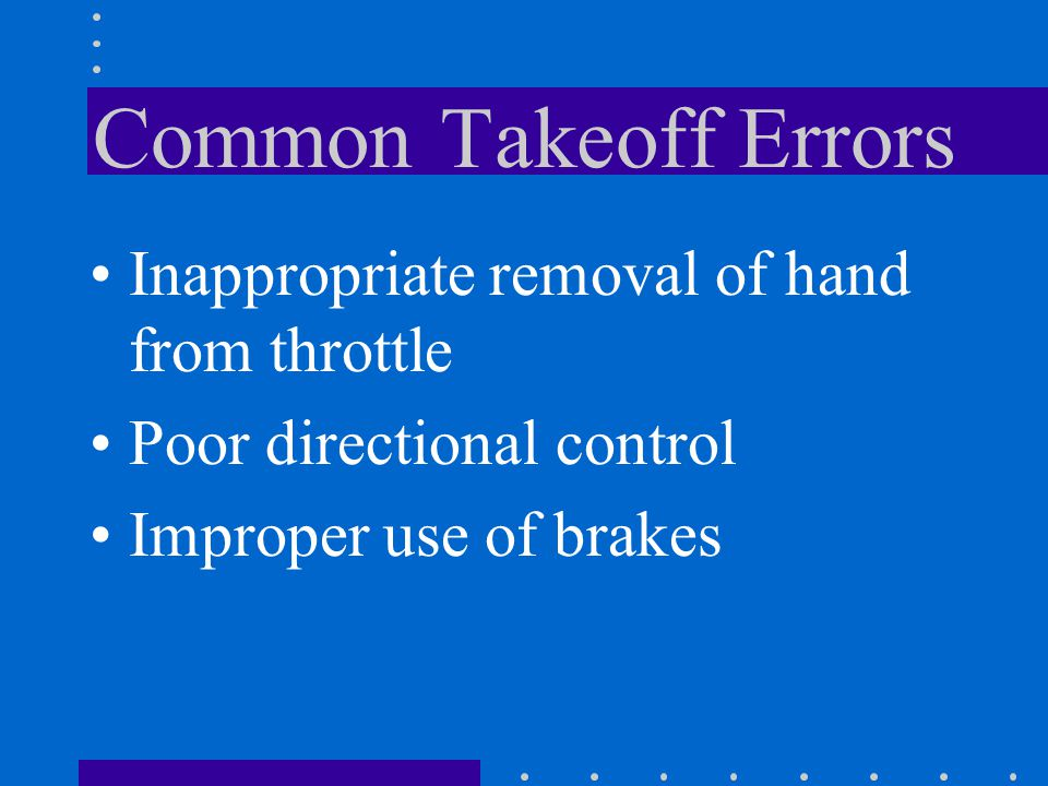 Common Takeoff Errors Inappropriate removal of hand from throttle Poor directional control Improper use of brakes