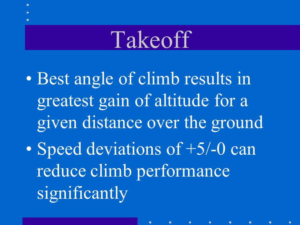 Takeoff Best angle of climb results in greatest gain of altitude for a given distance over the ground Speed deviations of +5/-0 can reduce climb perfo