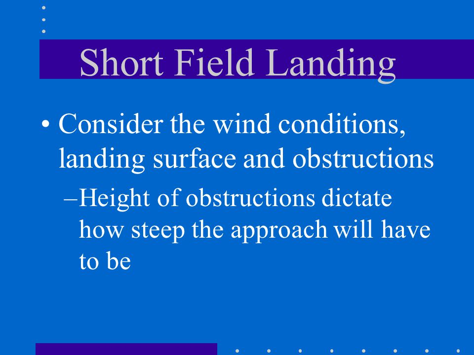 Short Field Landing Consider the wind conditions, landing surface and obstructions –Height of obstructions dictate how steep the approach will have to