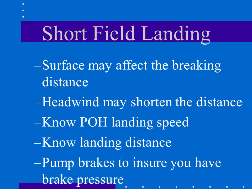 Short Field Landing –Surface may affect the breaking distance –Headwind may shorten the distance –Know POH landing speed –Know landing distance –Pump