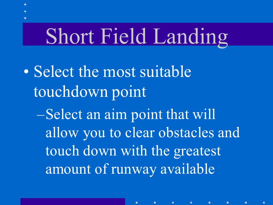 Short Field Landing Select the most suitable touchdown point –Select an aim point that will allow you to clear obstacles and touch down with the great