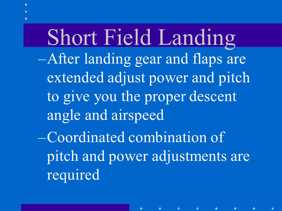Short Field Landing –After landing gear and flaps are extended adjust power and pitch to give you the proper descent angle and airspeed –Coordinated c