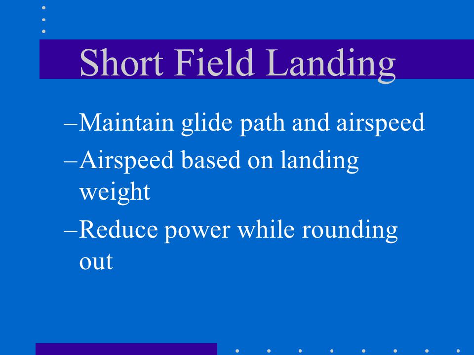 Short Field Landing –Maintain glide path and airspeed –Airspeed based on landing weight –Reduce power while rounding out