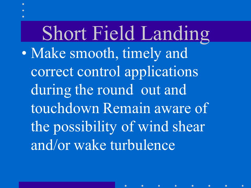 Short Field Landing Make smooth, timely and correct control applications during the round out and touchdown Remain aware of the possibility of wind sh