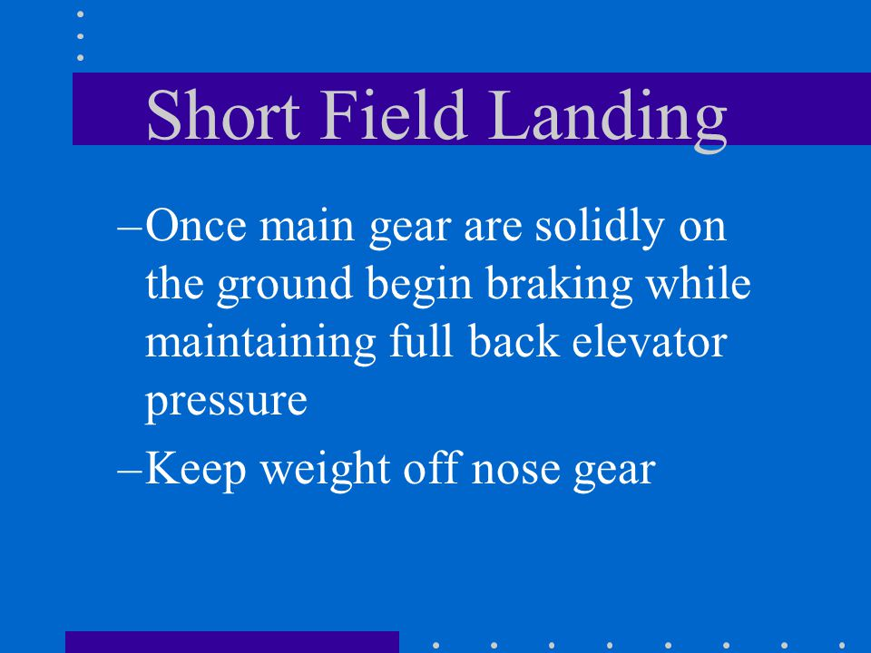 Short Field Landing –Once main gear are solidly on the ground begin braking while maintaining full back elevator pressure –Keep weight off nose gear