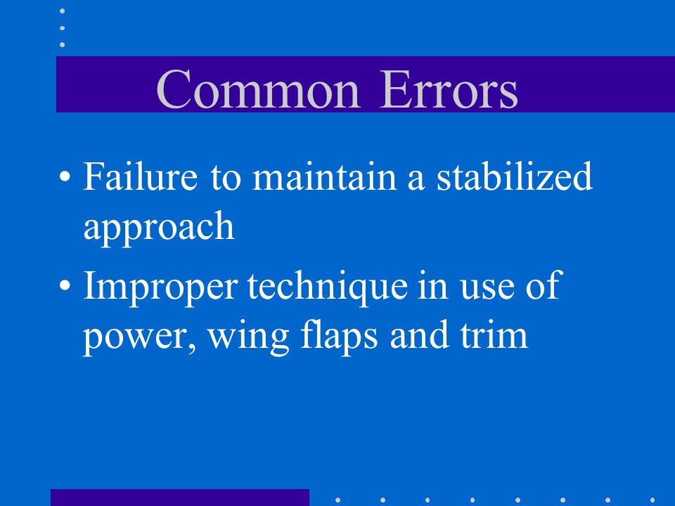 Common Errors Failure to maintain a stabilized approach Improper technique in use of power, wing flaps and trim