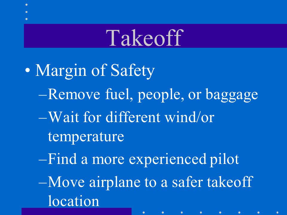 Takeoff Margin of Safety –Remove fuel, people, or baggage –Wait for different wind/or temperature –Find a more experienced pilot –Move airplane to a s