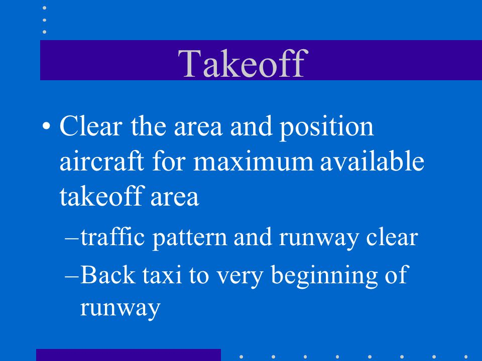 Takeoff Clear the area and position aircraft for maximum available takeoff area –traffic pattern and runway clear –Back taxi to very beginning of runw