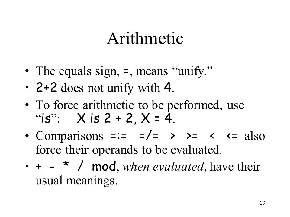19 Arithmetic The equals sign, =, means unify. 2+2 does not unify with 4.