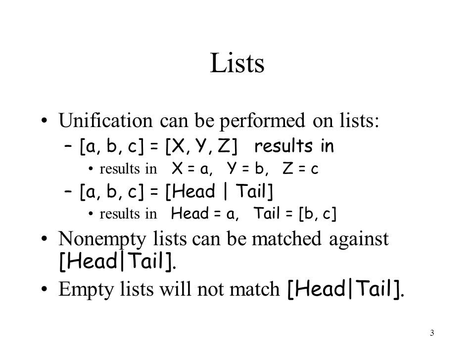 3 Lists Unification can be performed on lists: –[a, b, c] = [X, Y, Z] results in results in X = a, Y = b, Z = c –[a, b, c] = [Head | Tail] results in Head = a, Tail = [b, c] Nonempty lists can be matched against [Head|Tail].