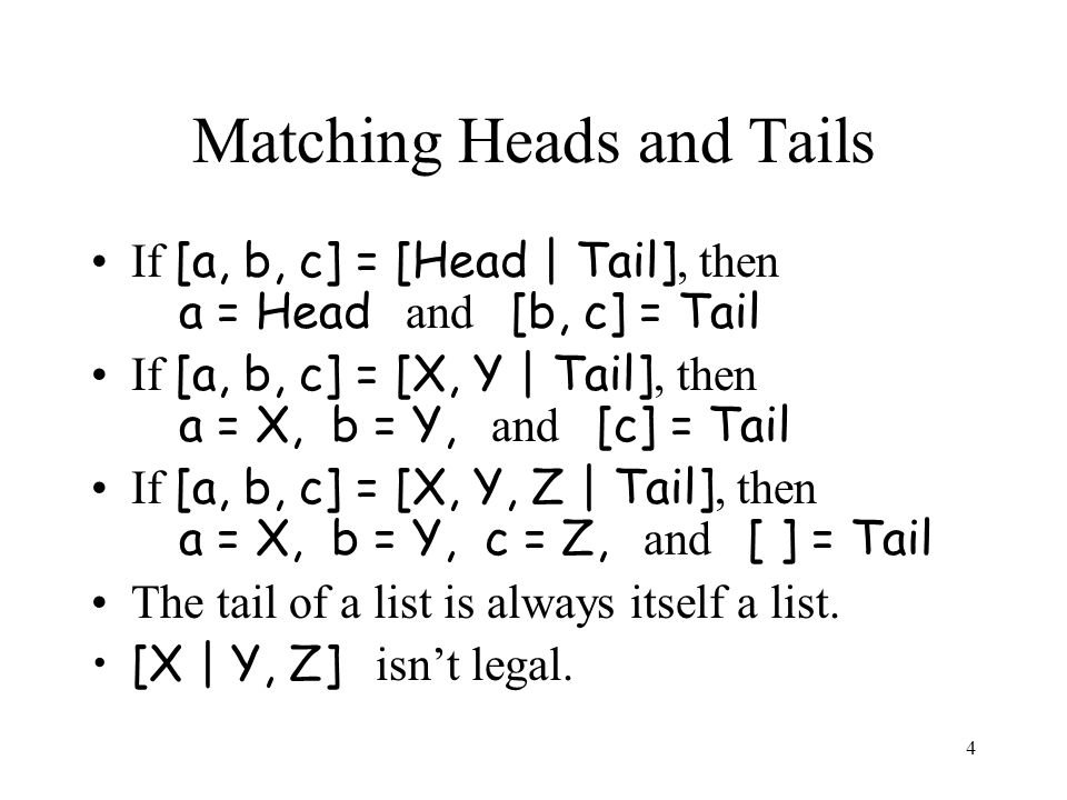 4 Matching Heads and Tails If [a, b, c] = [Head | Tail], then a = Head and [b, c] = Tail If [a, b, c] = [X, Y | Tail], then a = X, b = Y, and [c] = Tail If [a, b, c] = [X, Y, Z | Tail], then a = X, b = Y, c = Z, and [ ] = Tail The tail of a list is always itself a list.