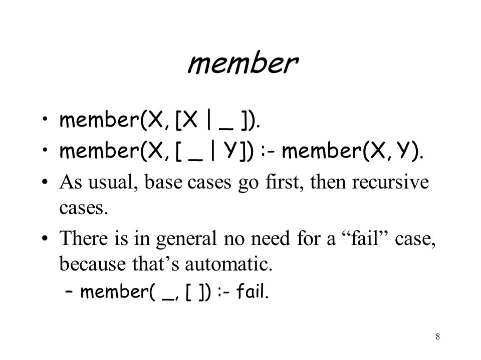 8 member member(X, [X | _ ]). member(X, [ _ | Y]) :- member(X, Y). As usual, base cases go first, then recursive cases. There is in general no need fo