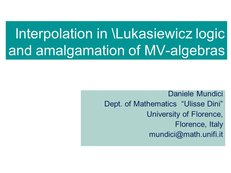 "Interpolation in \Lukasiewicz logic and amalgamation of MV-algebras Daniele Mundici Dept. of Mathematics ""Ulisse Dini"" University of Florence, Florenc"