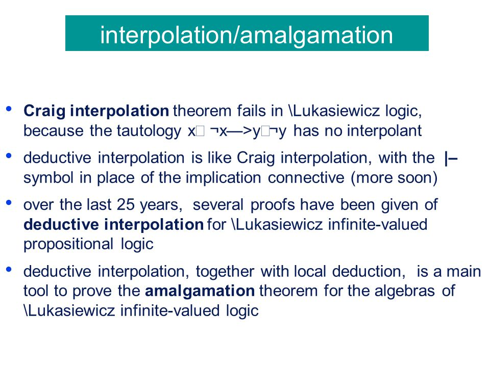 interpolation/amalgamation Craig interpolation theorem fails in \Lukasiewicz logic, because the tautology x  ¬x—>y  ¬y has no interpolant deductive interpolation is like Craig interpolation, with the |– symbol in place of the implication connective (more soon) over the last 25 years, several proofs have been given of deductive interpolation for \Lukasiewicz infinite-valued propositional logic deductive interpolation, together with local deduction, is a main tool to prove the amalgamation theorem for the algebras of \Lukasiewicz infinite-valued logic