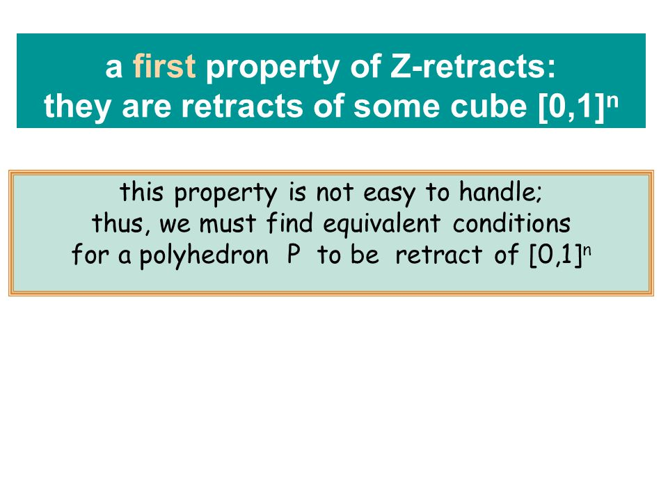 this property is not easy to handle; thus, we must find equivalent conditions for a polyhedron P to be retract of [0,1] n a first property of Z-retracts: they are retracts of some cube [0,1] n