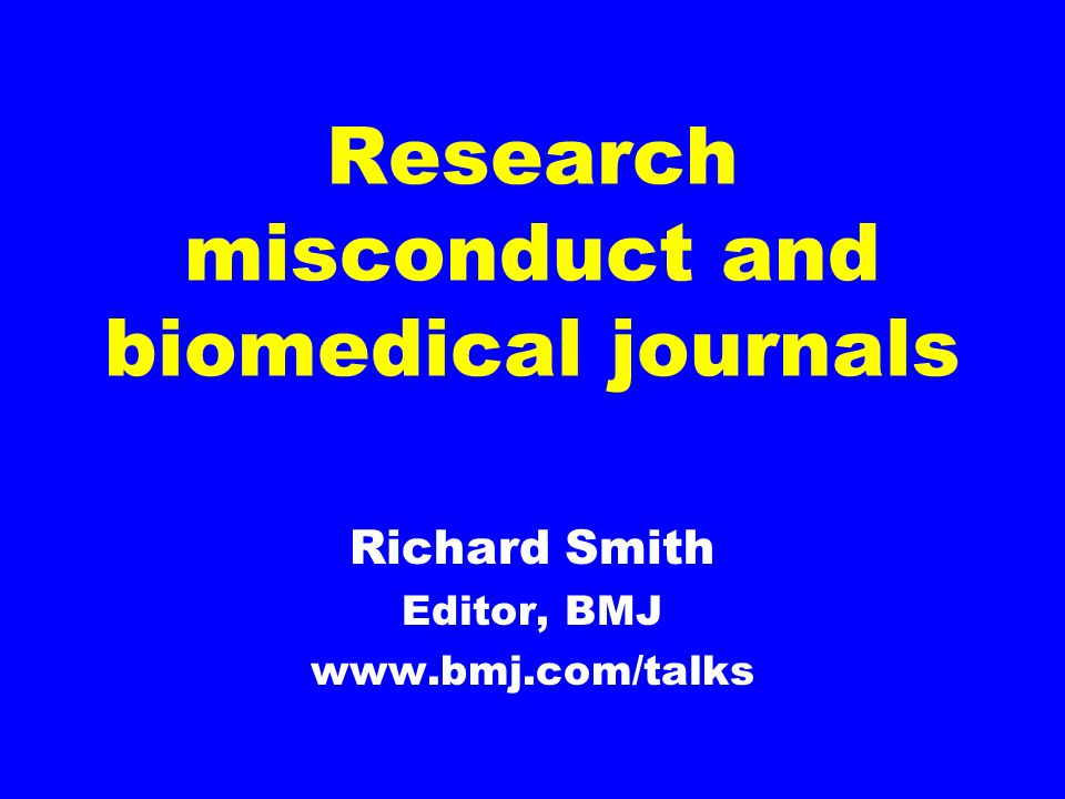 Research misconduct and biomedical journals Richard Smith Editor, BMJ www.bmj.com/talks